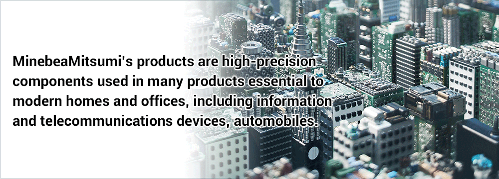 Image:Minebea's products are high-precision components used in many products essential to modern homes and offices, including information and telecommunications devices, automobiles.
