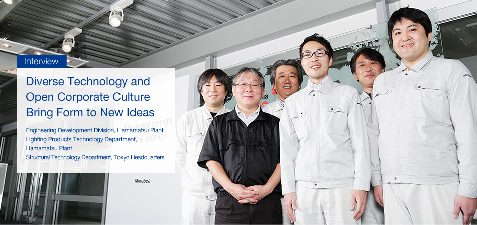 Interview : Bringing form to new ideas Diverse technology and free corporate culture - Engineering Development Division, Hamamatsu Plant / Lighting Products Technology Department, Hamamatsu Plant / Structural Technology Department Mita Headquarters